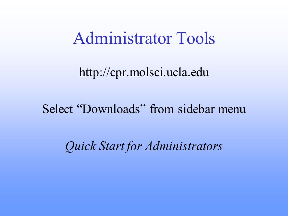 Administrator Tools http://cpr.molsci.ucla.edu Select Downloads from sidebar menu Quick Start for Administrators