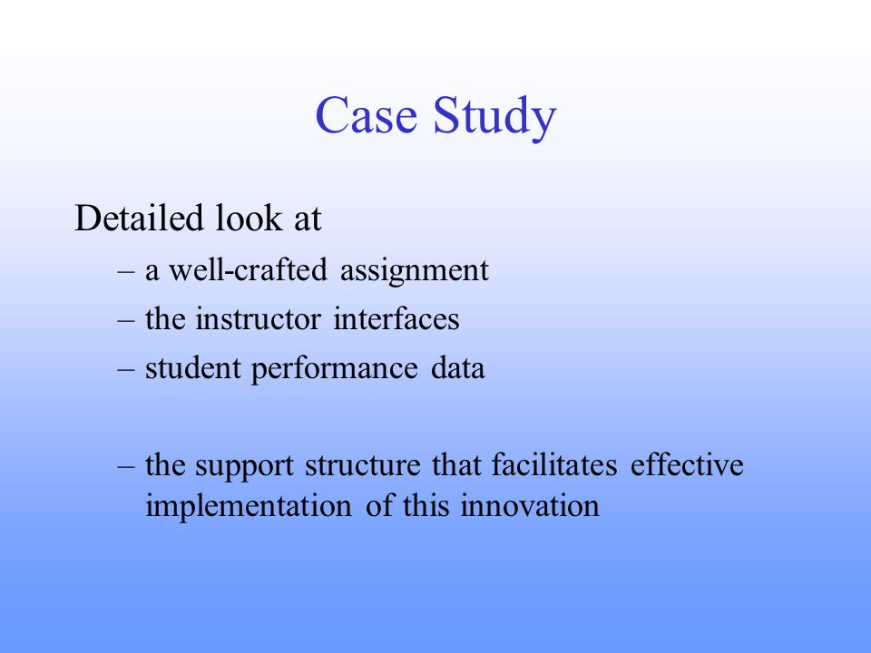 Case Study Detailed look at –a well-crafted assignment –the instructor interfaces –student performance data –the support structure that facilitates effective implementation of this innovation