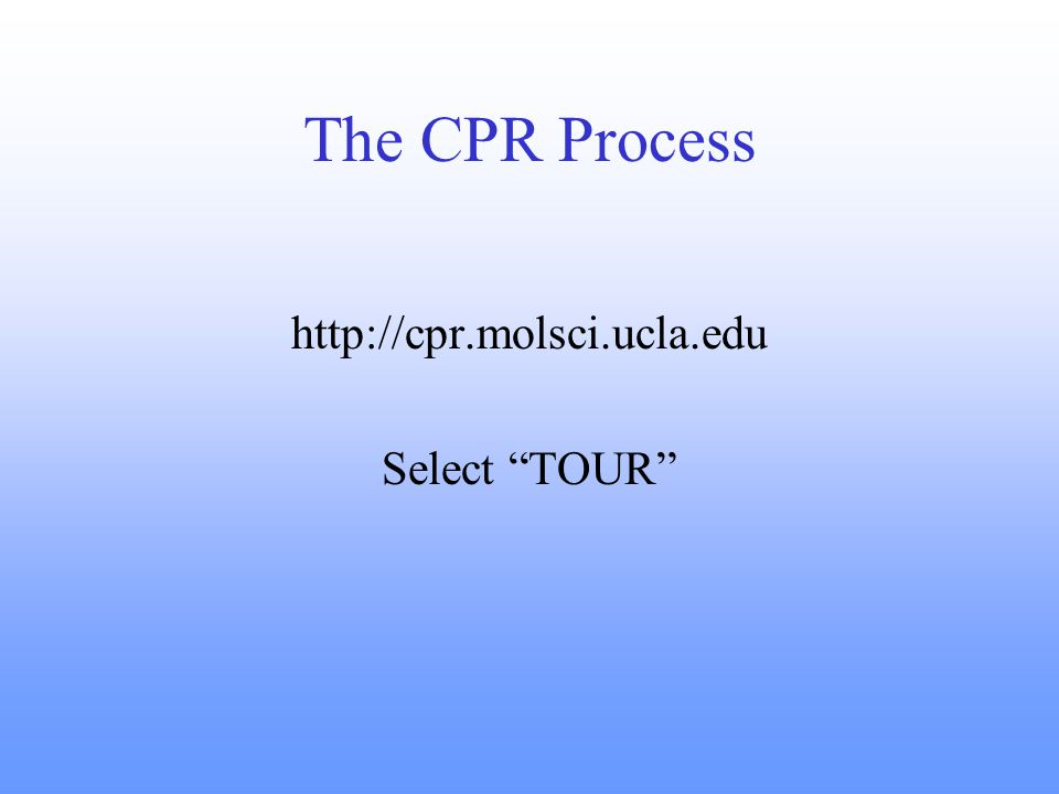 The CPR Process http://cpr.molsci.ucla.edu Select TOUR