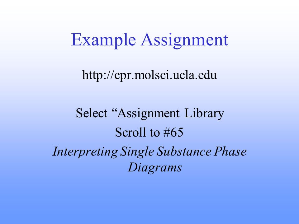 Example Assignment http://cpr.molsci.ucla.edu Select Assignment Library Scroll to #65 Interpreting Single Substance Phase Diagrams