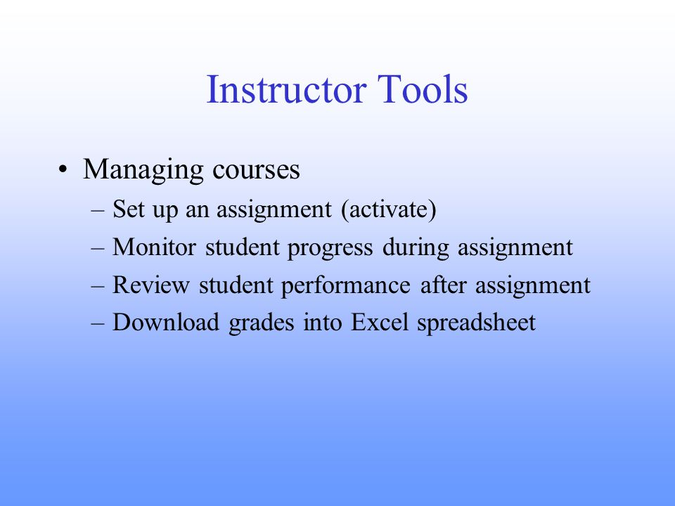 Instructor Tools Managing courses –Set up an assignment (activate) –Monitor student progress during assignment –Review student performance after assignment –Download grades into Excel spreadsheet