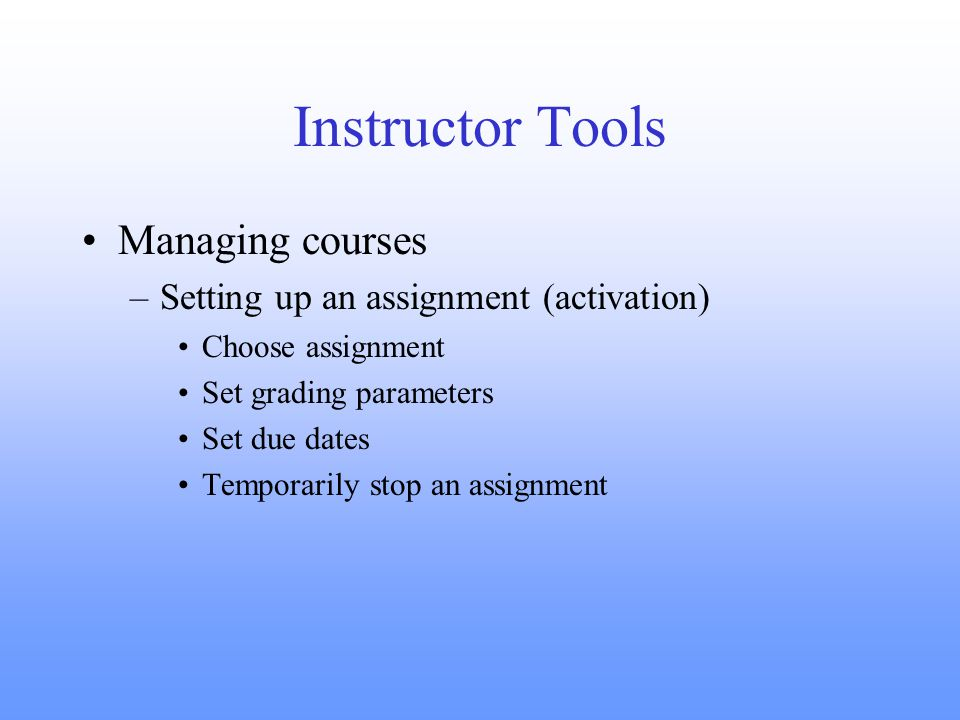 Instructor Tools Managing courses –Setting up an assignment (activation) Choose assignment Set grading parameters Set due dates Temporarily stop an assignment