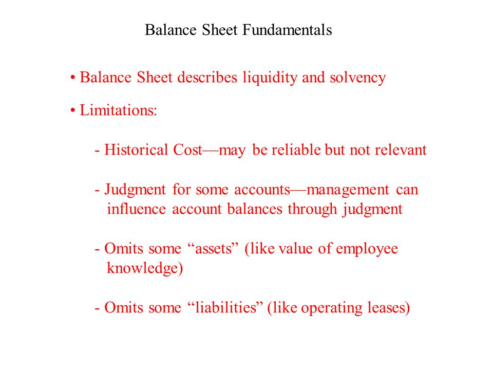 Balance Sheet Fundamentals Balance Sheet describes liquidity and solvency Limitations: - Historical Cost—may be reliable but not relevant - Judgment for some accounts—management can influence account balances through judgment - Omits some assets (like value of employee knowledge) - Omits some liabilities (like operating leases)