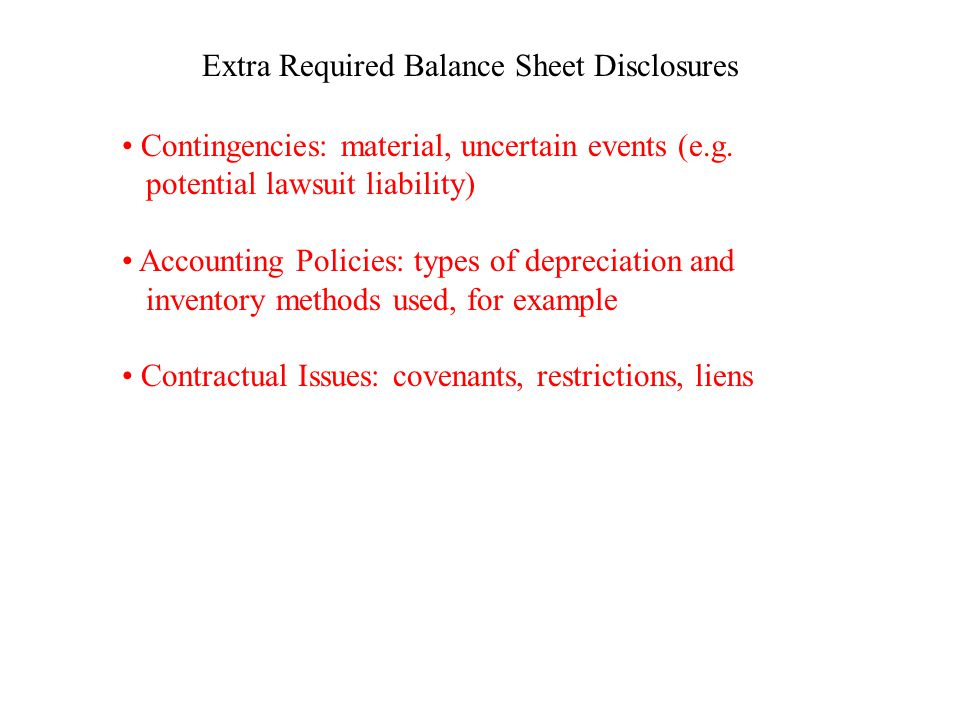 Extra Required Balance Sheet Disclosures Contingencies: material, uncertain events (e.g. potential lawsuit liability) Accounting Policies: types of de