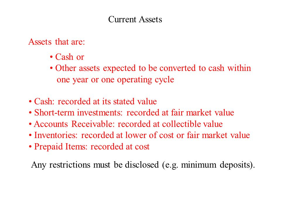 Current Assets Assets that are: Cash or Other assets expected to be converted to cash within one year or one operating cycle Cash: recorded at its stated value Short-term investments: recorded at fair market value Accounts Receivable: recorded at collectible value Inventories: recorded at lower of cost or fair market value Prepaid Items: recorded at cost Any restrictions must be disclosed (e.g.