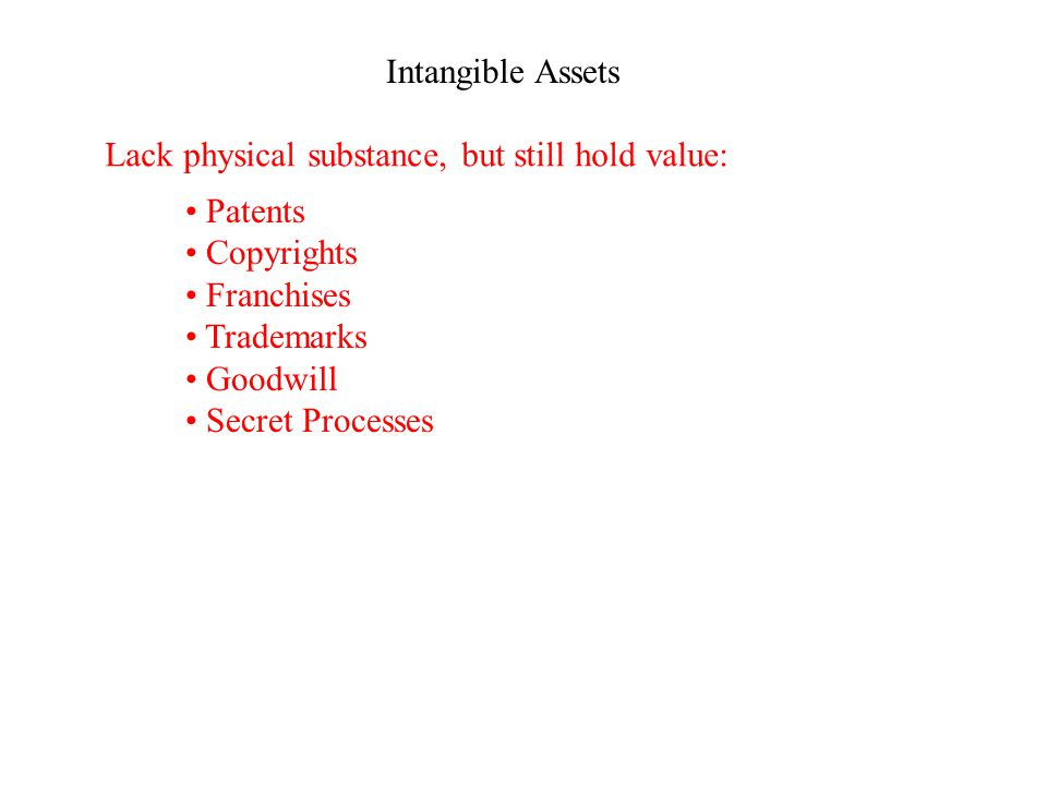 Intangible Assets Lack physical substance, but still hold value: Patents Copyrights Franchises Trademarks Goodwill Secret Processes