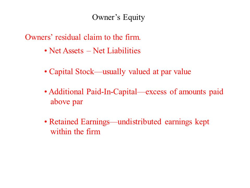 Owner's Equity Owners' residual claim to the firm. Net Assets – Net Liabilities Capital Stock—usually valued at par value Additional Paid-In-Capital—e
