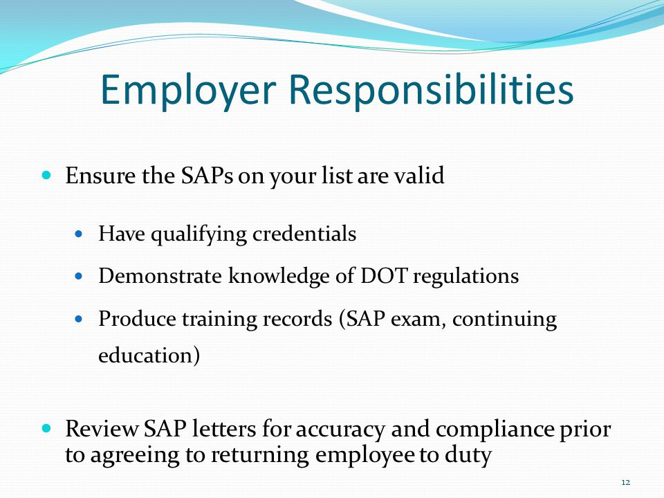Employer Responsibilities Ensure the SAPs on your list are valid Have qualifying credentials Demonstrate knowledge of DOT regulations Produce training records (SAP exam, continuing education) Review SAP letters for accuracy and compliance prior to agreeing to returning employee to duty 12