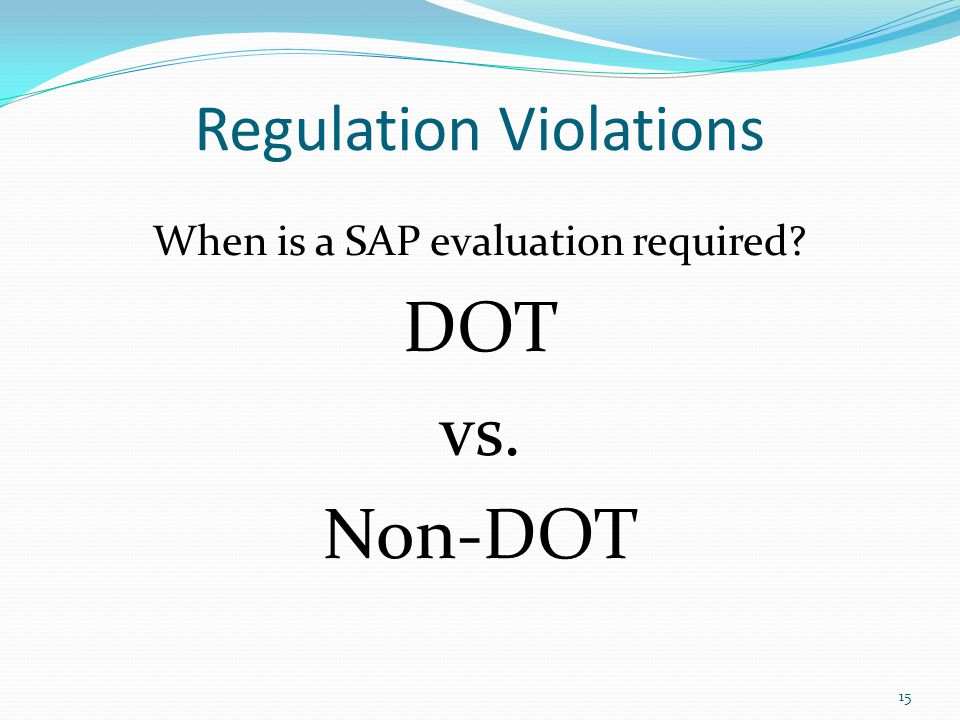 Regulation Violations When is a SAP evaluation required DOT vs. Non-DOT 15