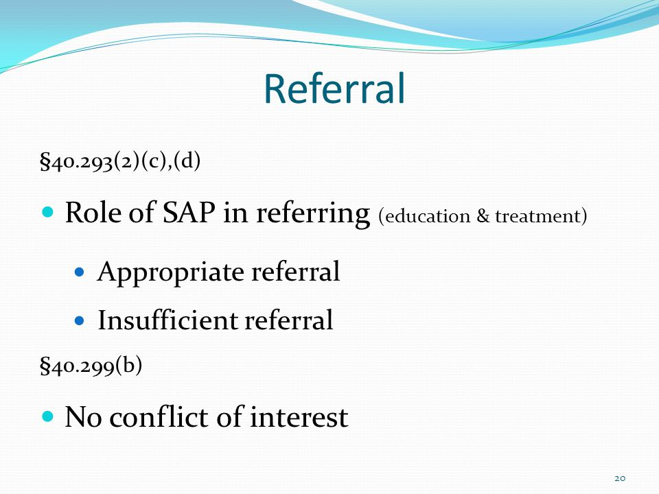 Referral §40.293(2)(c),(d) Role of SAP in referring (education & treatment) Appropriate referral Insufficient referral §40.299(b) No conflict of interest 20