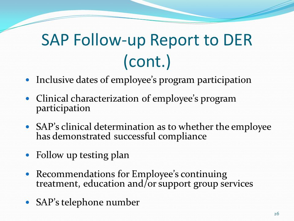 Inclusive dates of employee's program participation Clinical characterization of employee's program participation SAP's clinical determination as to whether the employee has demonstrated successful compliance Follow up testing plan Recommendations for Employee's continuing treatment, education and/or support group services SAP's telephone number 26 SAP Follow-up Report to DER (cont.)