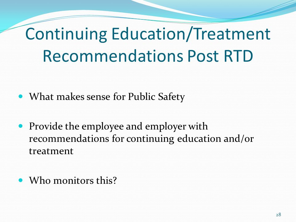 Continuing Education/Treatment Recommendations Post RTD What makes sense for Public Safety Provide the employee and employer with recommendations for continuing education and/or treatment Who monitors this.