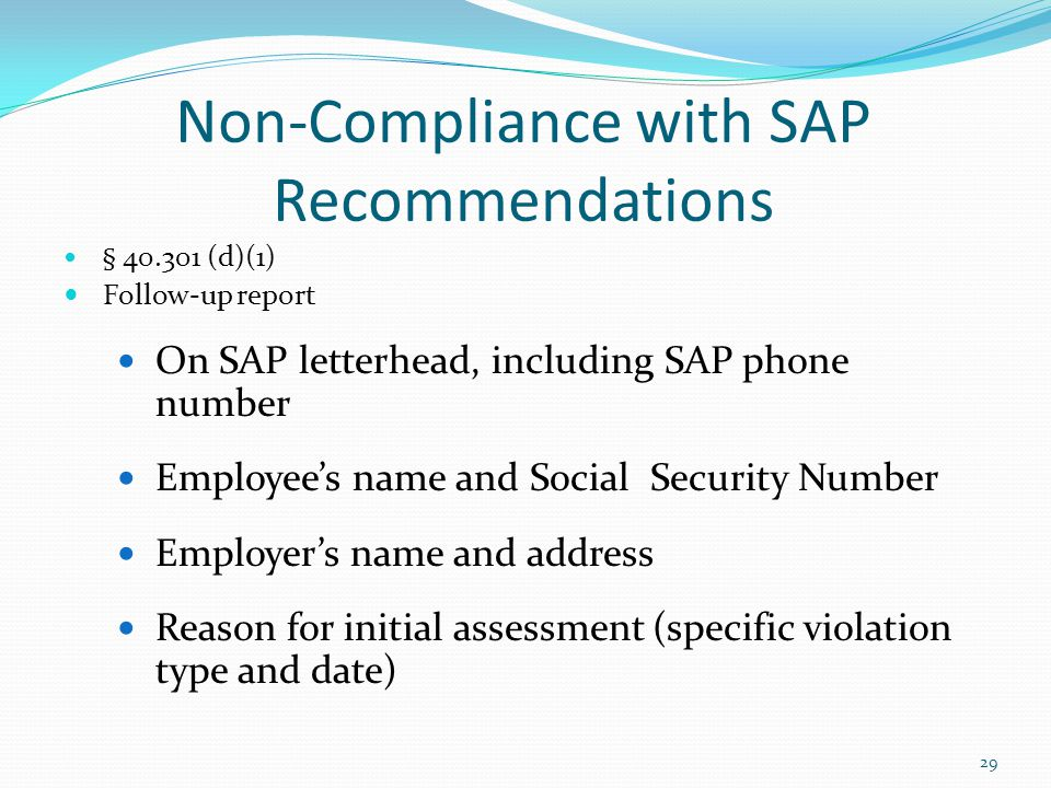 Non-Compliance with SAP Recommendations § 40.301 (d)(1) Follow-up report On SAP letterhead, including SAP phone number Employee's name and Social Security Number Employer's name and address Reason for initial assessment (specific violation type and date) 29