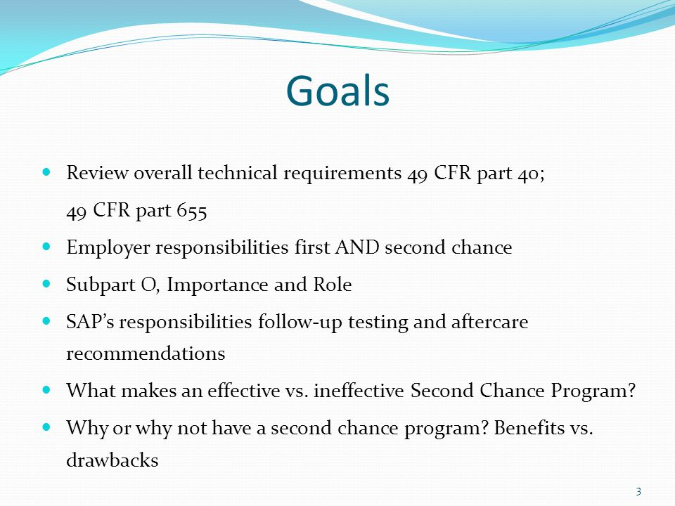 Goals Review overall technical requirements 49 CFR part 40; 49 CFR part 655 Employer responsibilities first AND second chance Subpart O, Importance and Role SAP's responsibilities follow-up testing and aftercare recommendations What makes an effective vs.