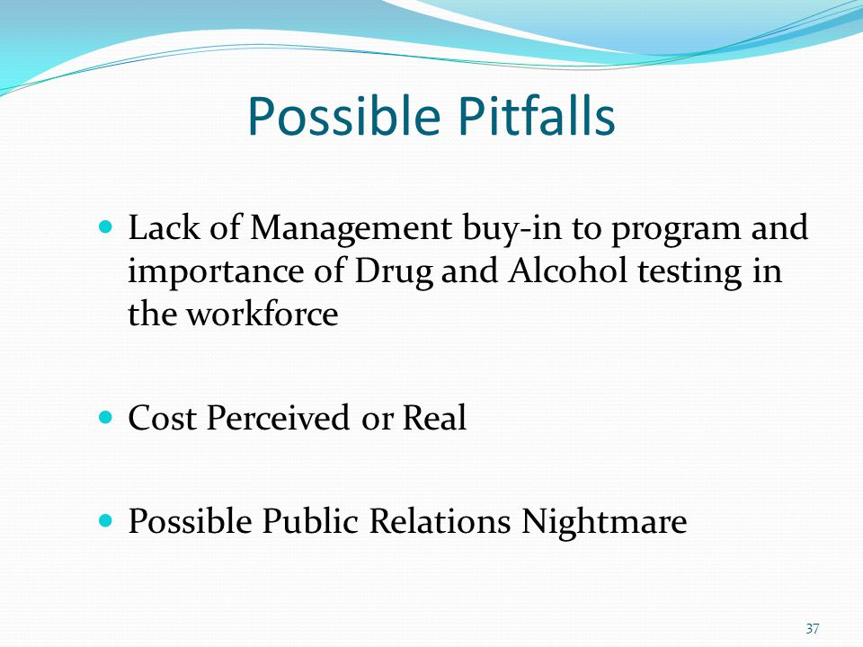Possible Pitfalls Lack of Management buy-in to program and importance of Drug and Alcohol testing in the workforce Cost Perceived or Real Possible Public Relations Nightmare 37