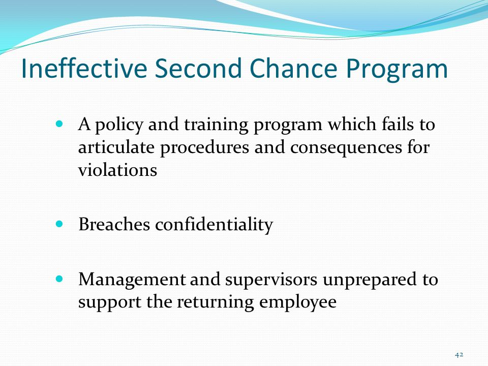 Ineffective Second Chance Program A policy and training program which fails to articulate procedures and consequences for violations Breaches confidentiality Management and supervisors unprepared to support the returning employee 42