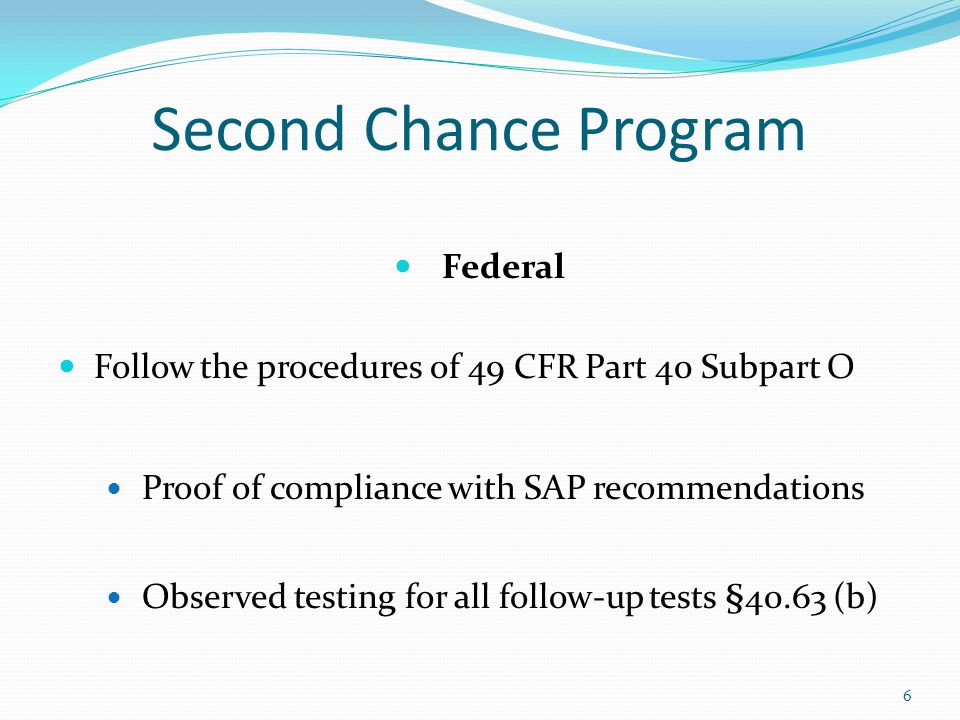 Second Chance Program Federal Follow the procedures of 49 CFR Part 40 Subpart O Proof of compliance with SAP recommendations Observed testing for all follow-up tests §40.63 (b) 6