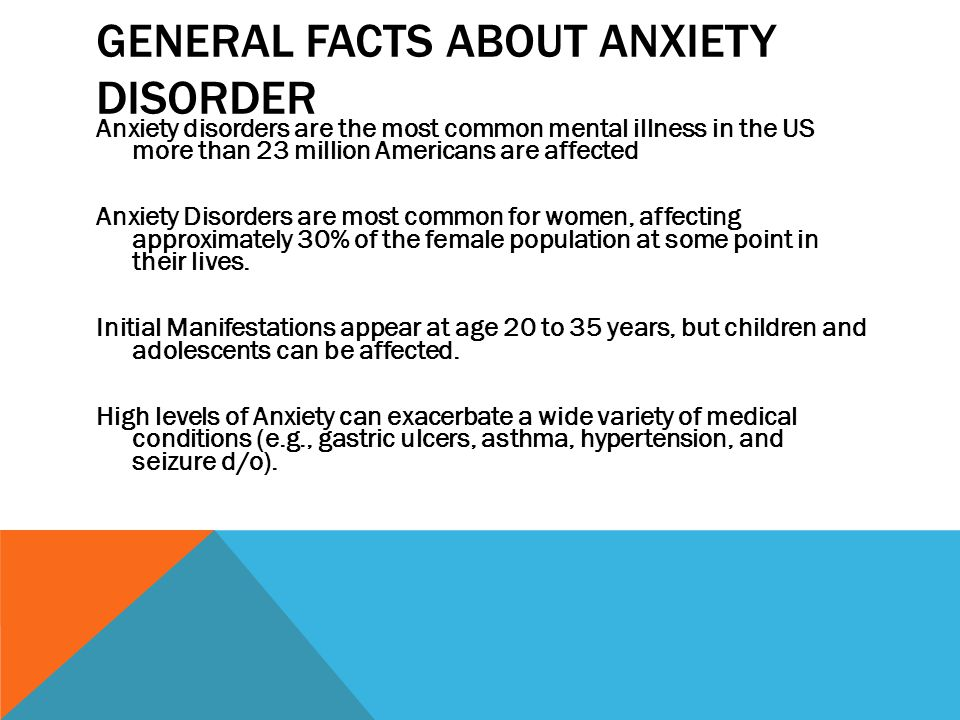 GENERAL FACTS ABOUT ANXIETY DISORDER Anxiety disorders are the most common mental illness in the US more than 23 million Americans are affected Anxiety Disorders are most common for women, affecting approximately 30% of the female population at some point in their lives.