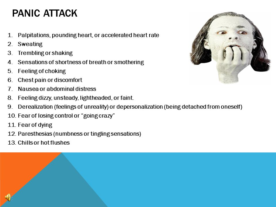 PANIC ATTACK 1.Palpitations, pounding heart, or accelerated heart rate 2.Sweating 3.Trembling or shaking 4.Sensations of shortness of breath or smothering 5.Feeling of choking 6.Chest pain or discomfort 7.Nausea or abdominal distress 8.Feeling dizzy, unsteady, lightheaded, or faint.