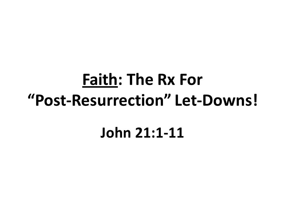 Faith: The Rx For Post-Resurrection Let-Downs! John 21:1-11