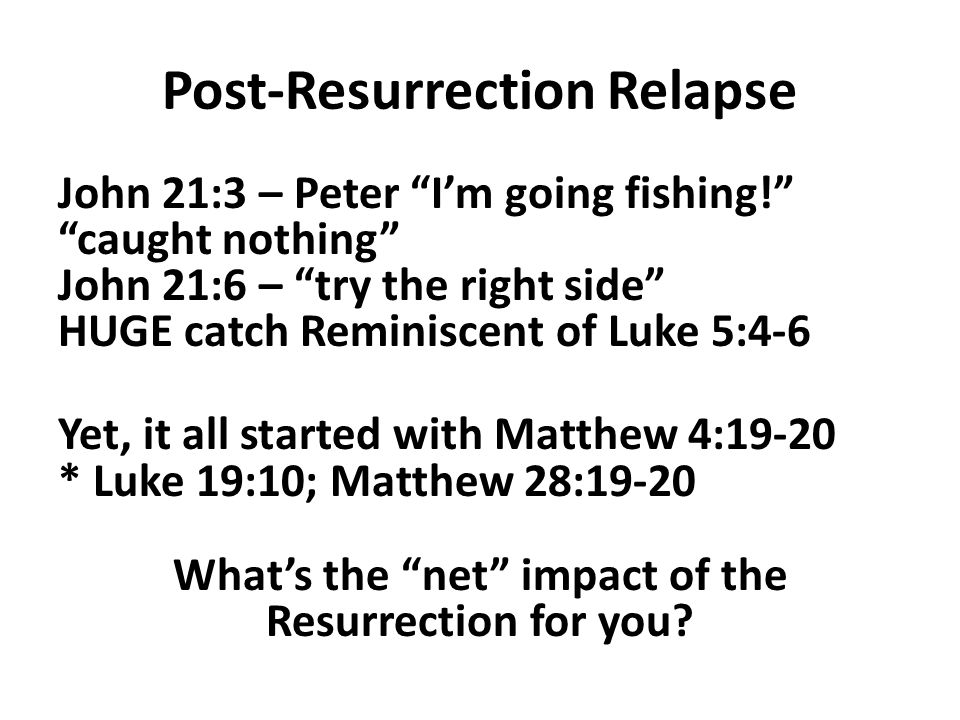 Post-Resurrection Relapse John 21:3 – Peter I'm going fishing! caught nothing John 21:6 – try the right side HUGE catch Reminiscent of Luke 5:4-6 Yet, it all started with Matthew 4:19-20 * Luke 19:10; Matthew 28:19-20 What's the net impact of the Resurrection for you