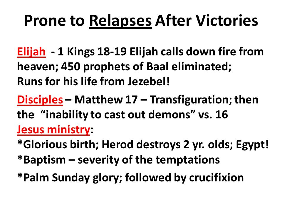 Prone to Relapses After Victories Elijah - 1 Kings 18-19 Elijah calls down fire from heaven; 450 prophets of Baal eliminated; Runs for his life from Jezebel.
