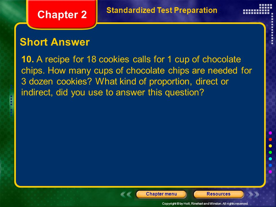 Copyright © by Holt, Rinehart and Winston. All rights reserved. ResourcesChapter menu Short Answer 10. A recipe for 18 cookies calls for 1 cup of choc