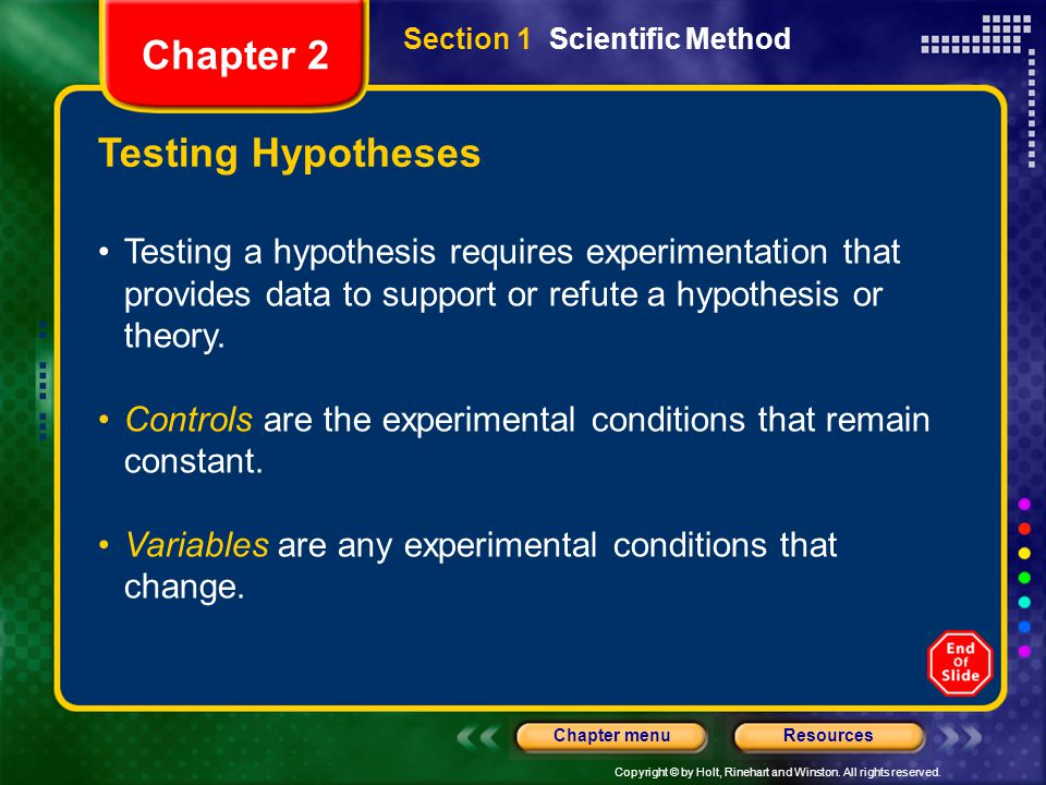 Copyright © by Holt, Rinehart and Winston. All rights reserved. ResourcesChapter menu Testing Hypotheses Testing a hypothesis requires experimentation
