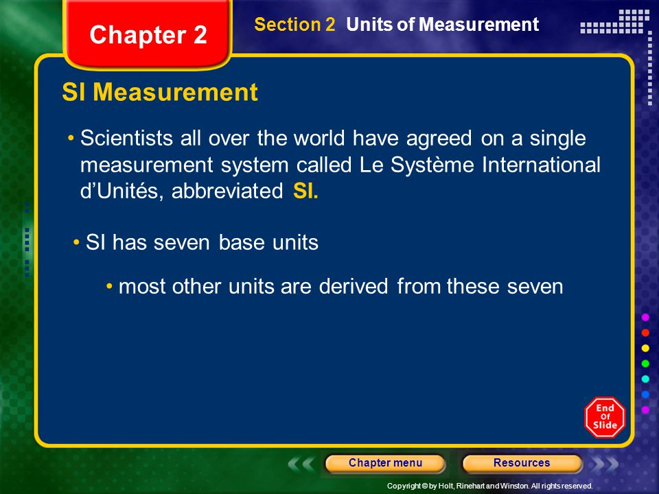 Copyright © by Holt, Rinehart and Winston. All rights reserved. ResourcesChapter menu SI Measurement Scientists all over the world have agreed on a si