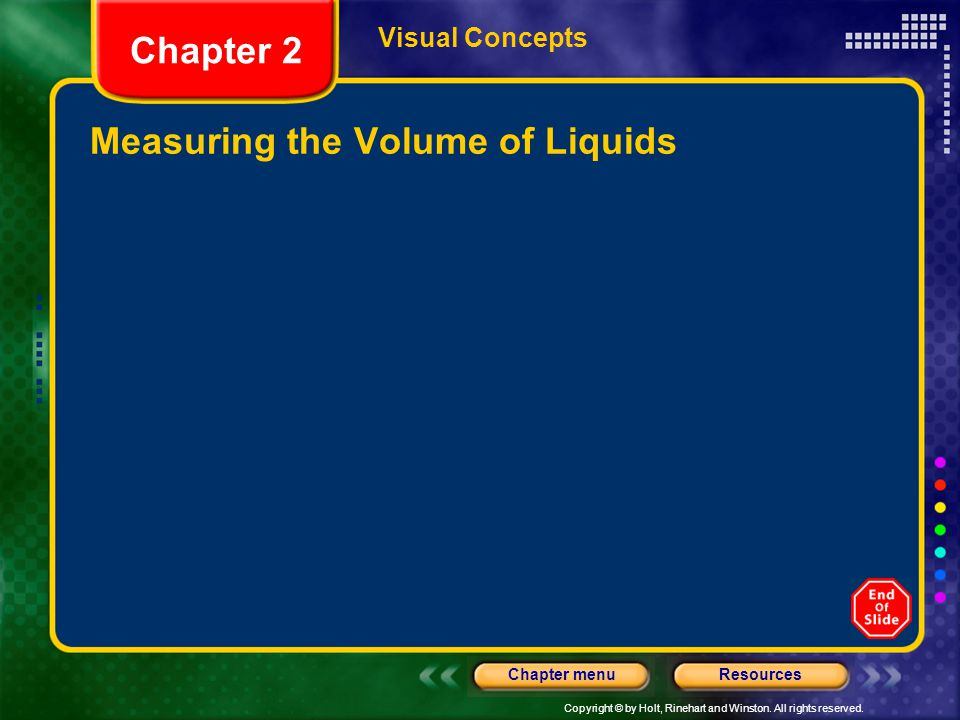 Copyright © by Holt, Rinehart and Winston. All rights reserved. ResourcesChapter menu Visual Concepts Measuring the Volume of Liquids Chapter 2