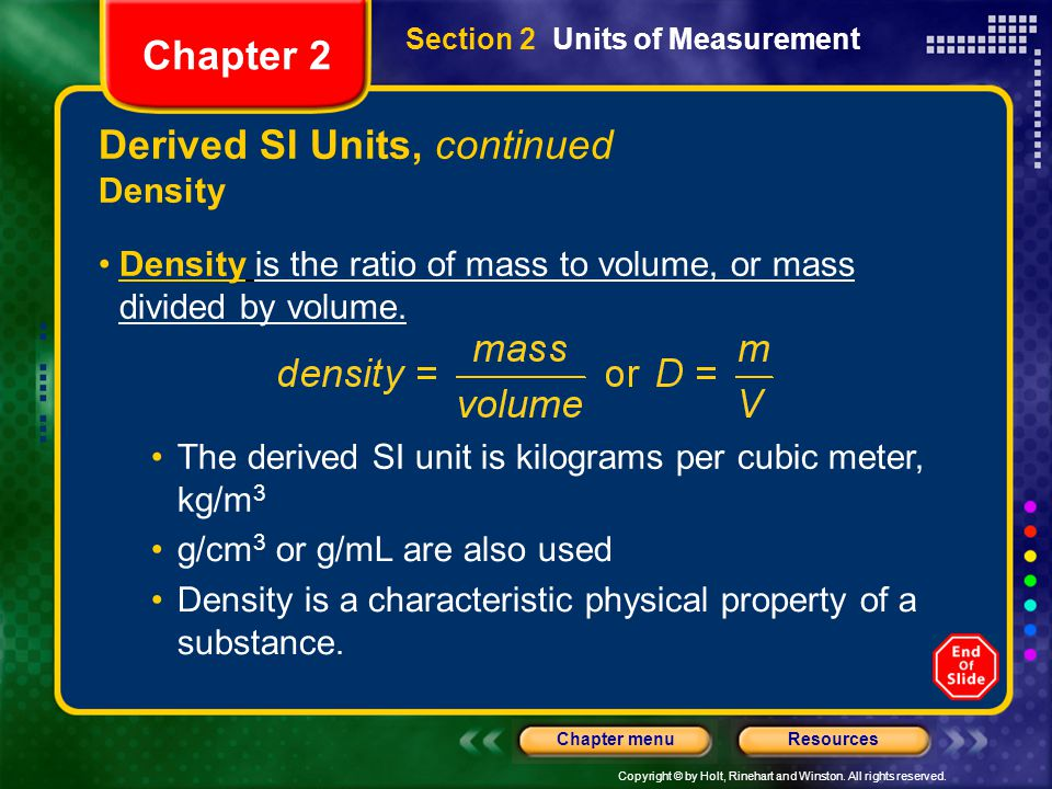 Copyright © by Holt, Rinehart and Winston. All rights reserved. ResourcesChapter menu Derived SI Units, continued Density Density is the ratio of mass