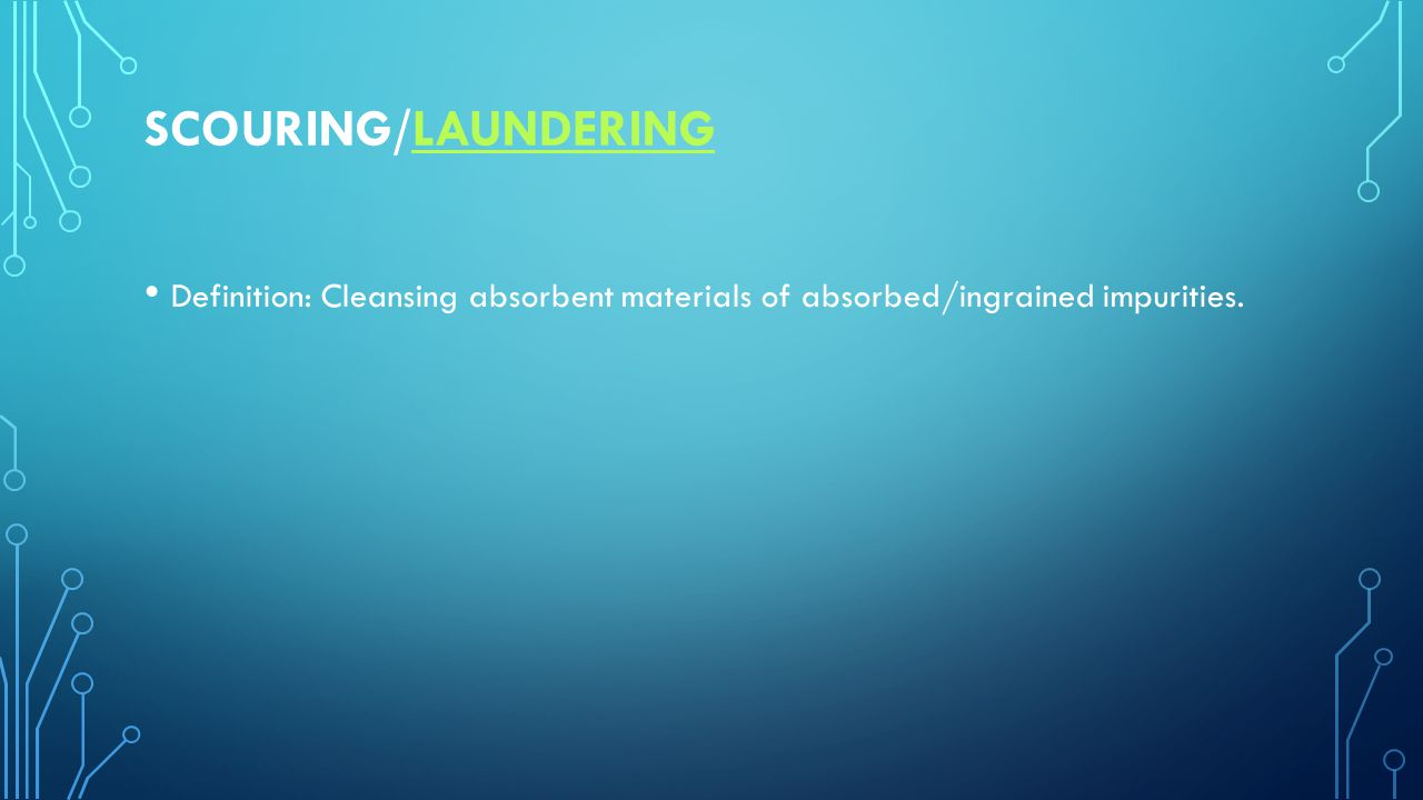 SCOURING/LAUNDERINGLAUNDERING Definition: Cleansing absorbent materials of absorbed/ingrained impurities.