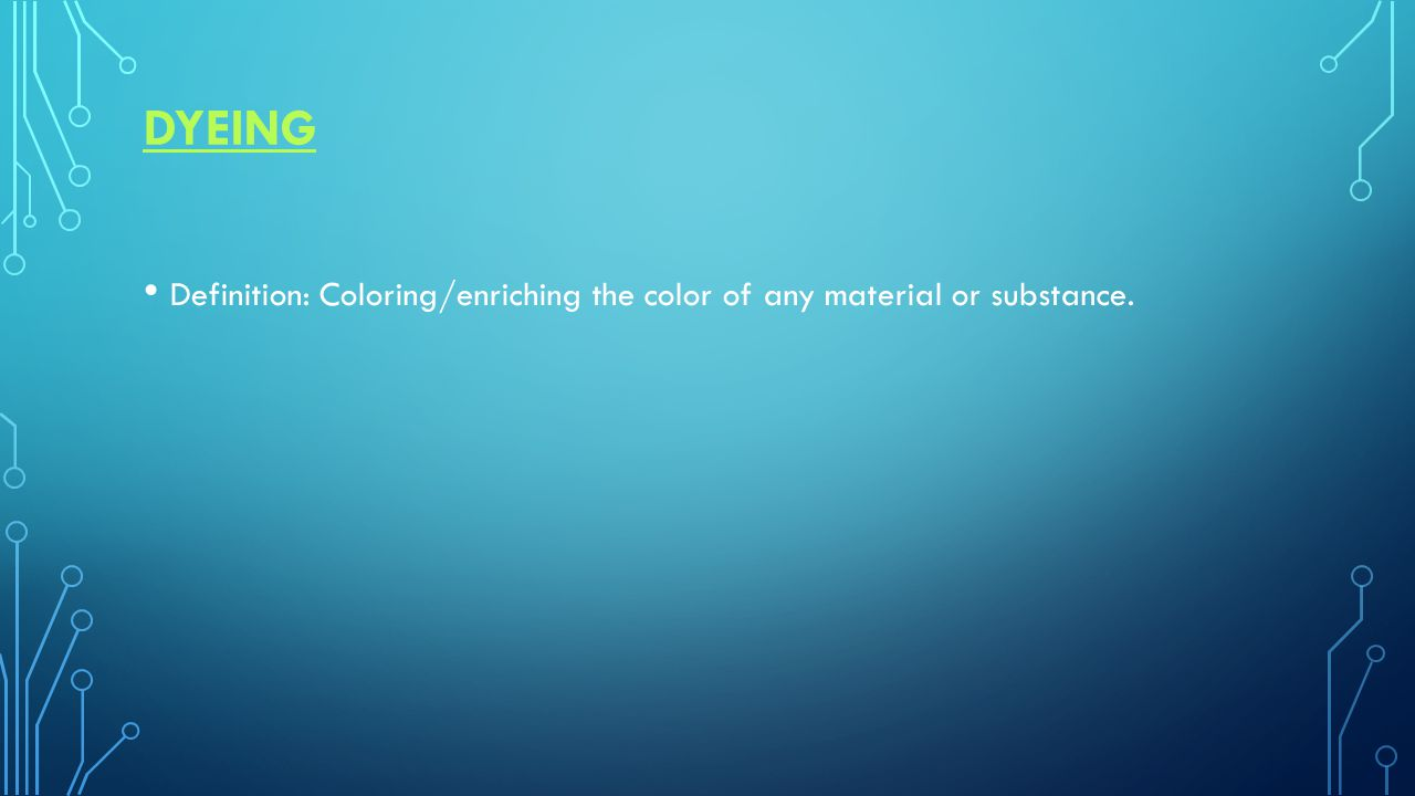 DYEING Definition: Coloring/enriching the color of any material or substance.