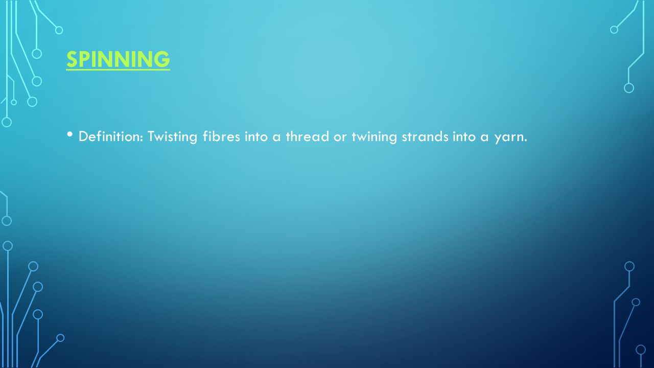 SPINNING Definition: Twisting fibres into a thread or twining strands into a yarn.