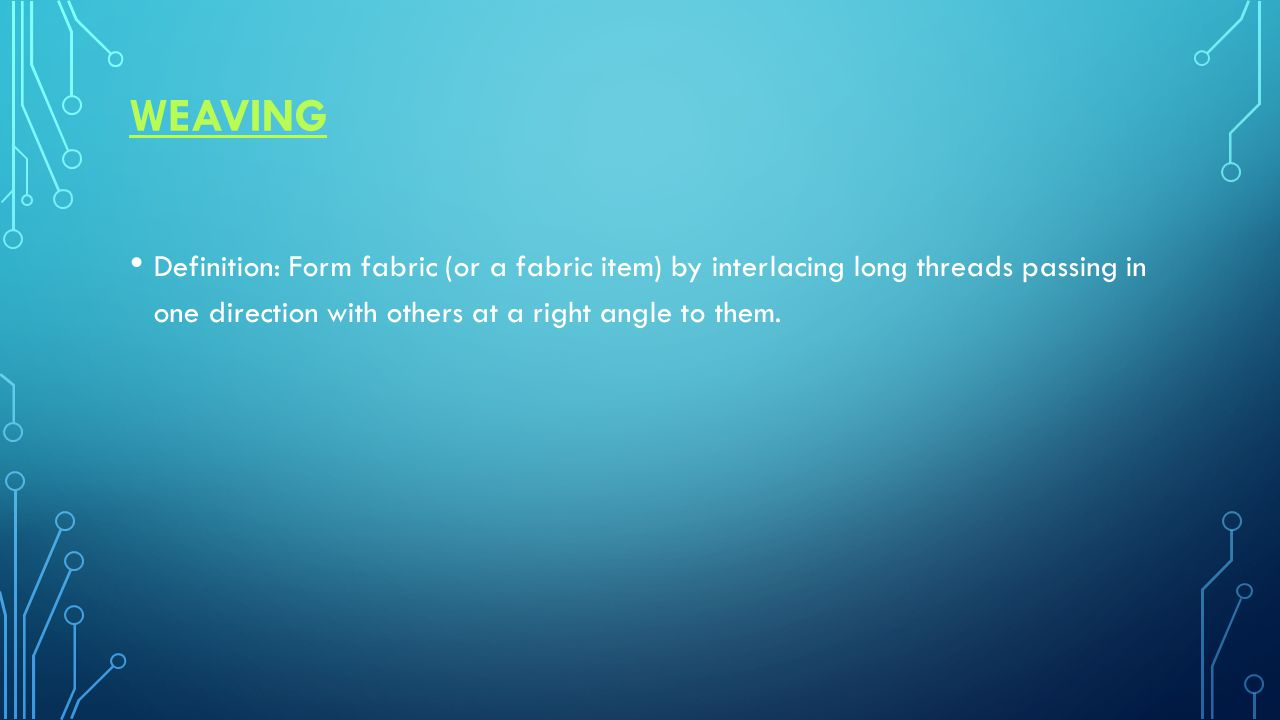 WEAVING Definition: Form fabric (or a fabric item) by interlacing long threads passing in one direction with others at a right angle to them.