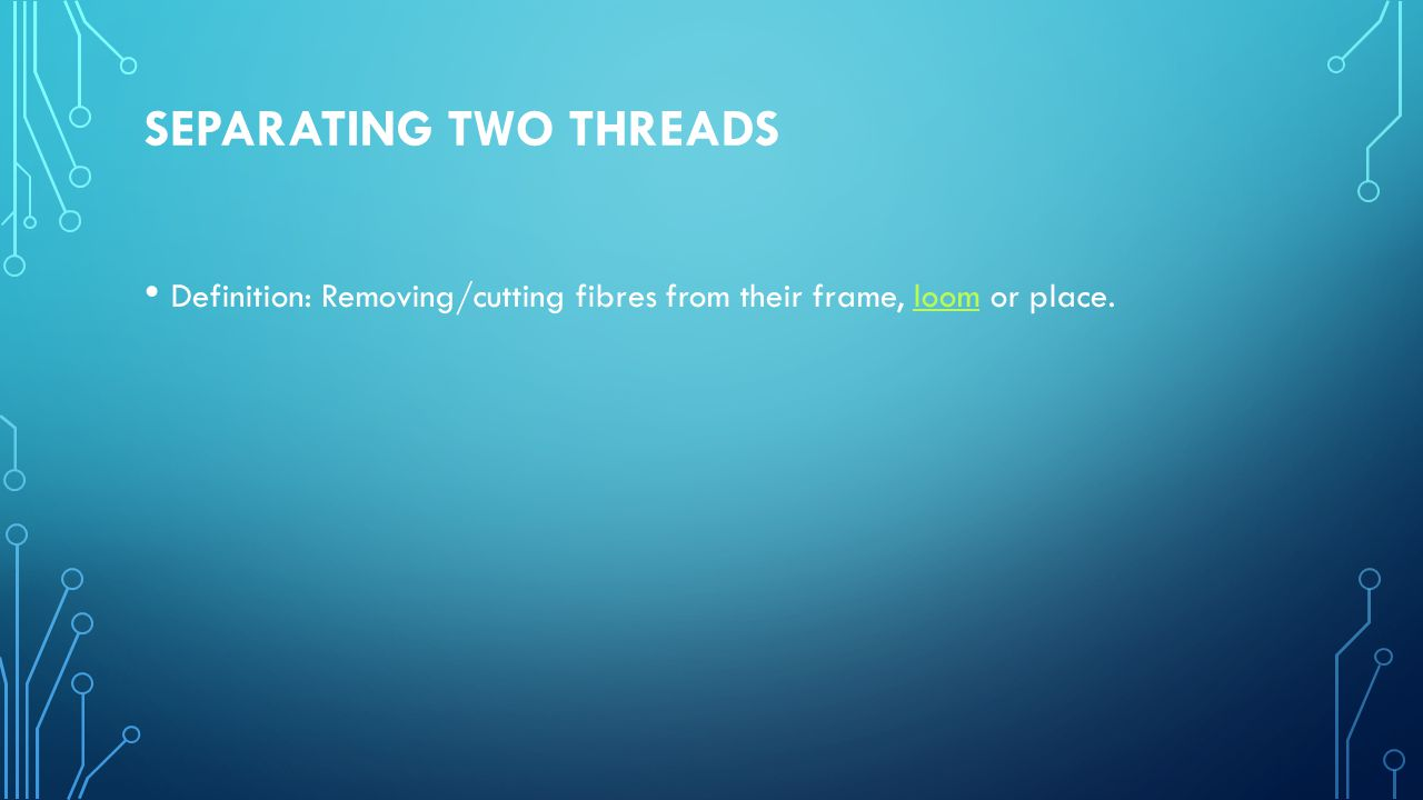 SEPARATING TWO THREADS Definition: Removing/cutting fibres from their frame, loom or place.loom