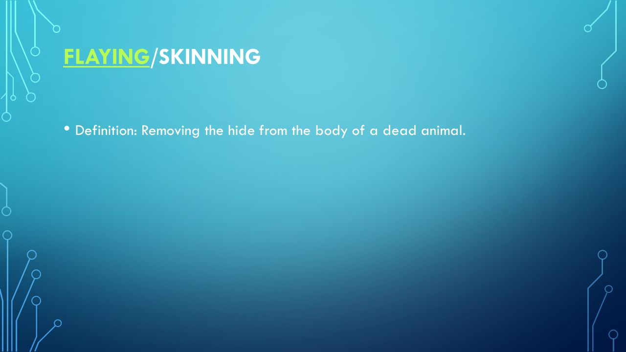 FLAYINGFLAYING/SKINNING Definition: Removing the hide from the body of a dead animal.