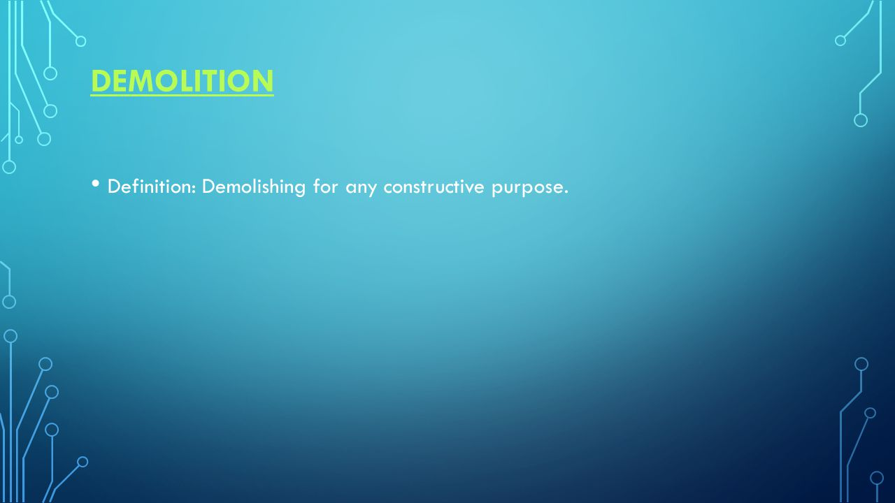 DEMOLITION Definition: Demolishing for any constructive purpose.