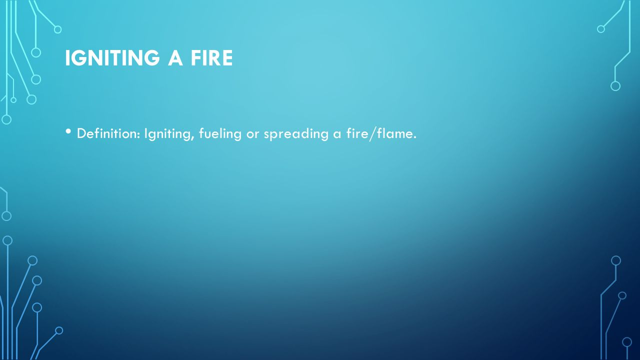 IGNITING A FIRE Definition: Igniting, fueling or spreading a fire/flame.