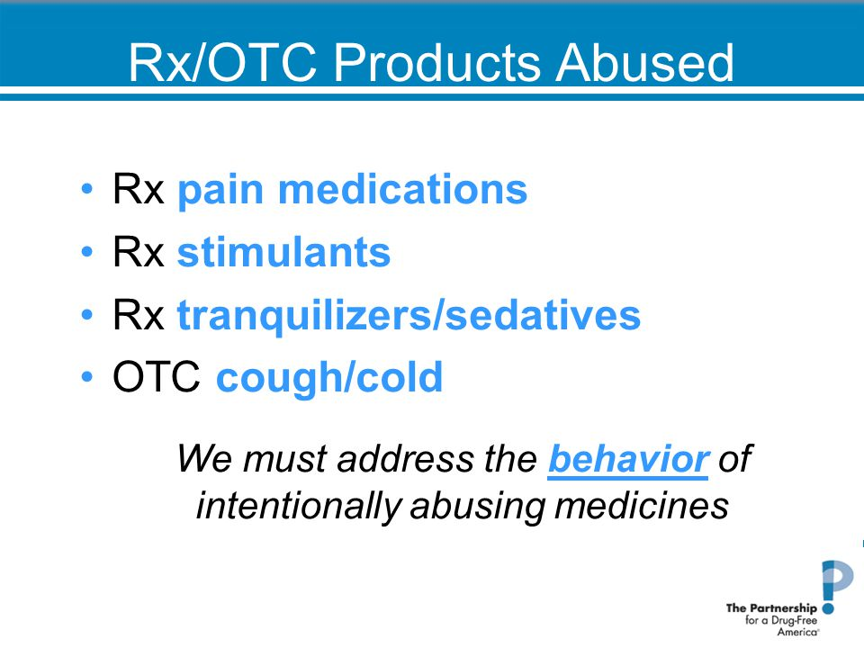 Rx/OTC Products Abused Rx pain medications Rx stimulants Rx tranquilizers/sedatives OTC cough/cold We must address the behavior of intentionally abusing medicines