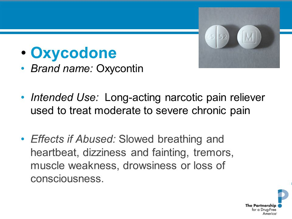 Oxycodone Brand name: Oxycontin Intended Use: Long-acting narcotic pain reliever used to treat moderate to severe chronic pain Effects if Abused: Slowed breathing and heartbeat, dizziness and fainting, tremors, muscle weakness, drowsiness or loss of consciousness.