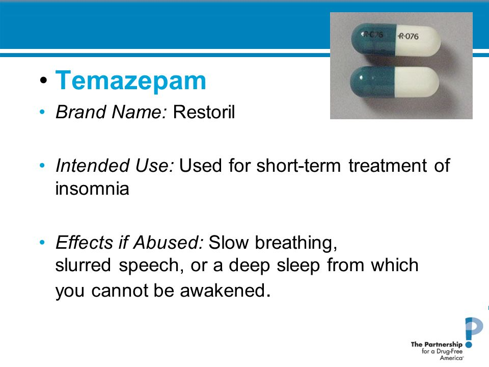 Temazepam Brand Name: Restoril Intended Use: Used for short-term treatment of insomnia Effects if Abused: Slow breathing, slurred speech, or a deep sleep from which you cannot be awakened.