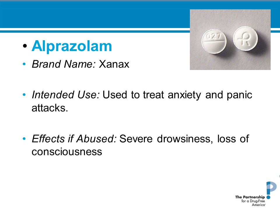 Alprazolam Brand Name: Xanax Intended Use: Used to treat anxiety and panic attacks. Effects if Abused: Severe drowsiness, loss of consciousness