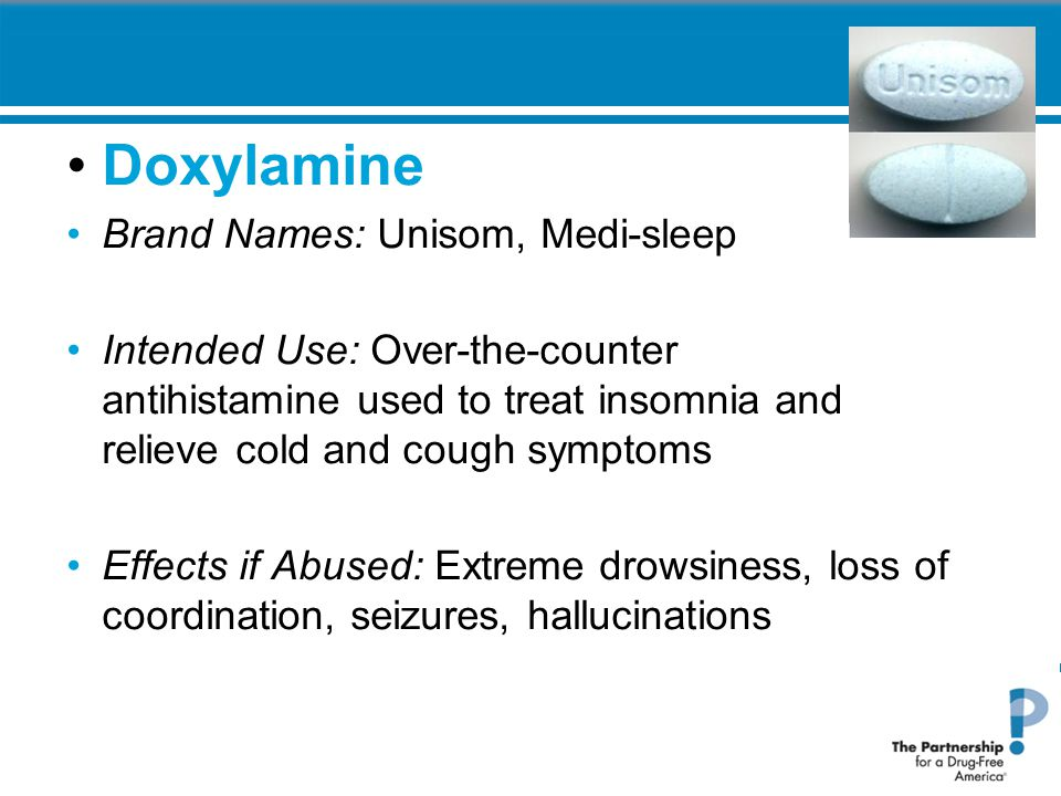 Doxylamine Brand Names: Unisom, Medi-sleep Intended Use: Over-the-counter antihistamine used to treat insomnia and relieve cold and cough symptoms Effects if Abused: Extreme drowsiness, loss of coordination, seizures, hallucinations