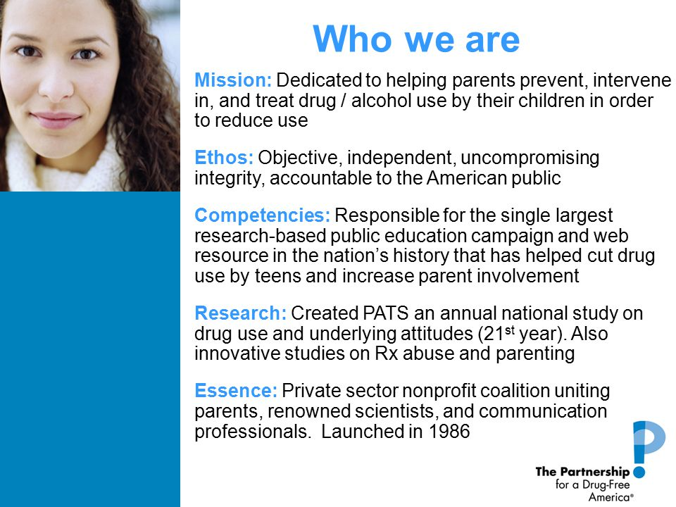 Who we are Mission: Dedicated to helping parents prevent, intervene in, and treat drug / alcohol use by their children in order to reduce use Ethos: Objective, independent, uncompromising integrity, accountable to the American public Competencies: Responsible for the single largest research-based public education campaign and web resource in the nation's history that has helped cut drug use by teens and increase parent involvement Research: Created PATS an annual national study on drug use and underlying attitudes (21 st year).