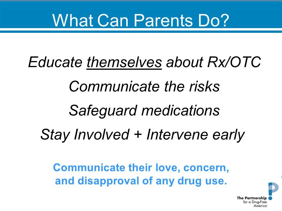 What Can Parents Do? Educate themselves about Rx/OTC Communicate the risks Safeguard medications Stay Involved + Intervene early Communicate their lov