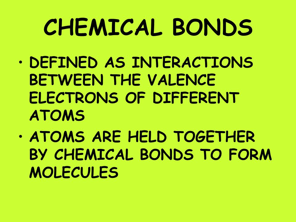 CHEMICAL BONDS DEFINED AS INTERACTIONS BETWEEN THE VALENCE ELECTRONS OF DIFFERENT ATOMS ATOMS ARE HELD TOGETHER BY CHEMICAL BONDS TO FORM MOLECULES