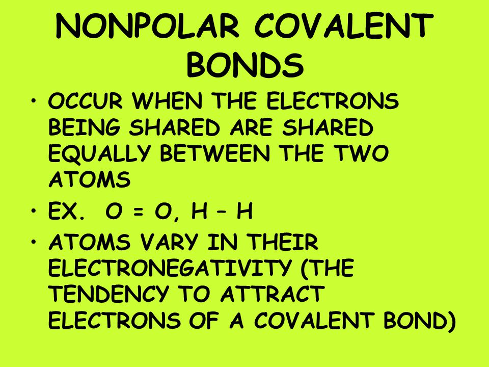 NONPOLAR COVALENT BONDS OCCUR WHEN THE ELECTRONS BEING SHARED ARE SHARED EQUALLY BETWEEN THE TWO ATOMS EX.