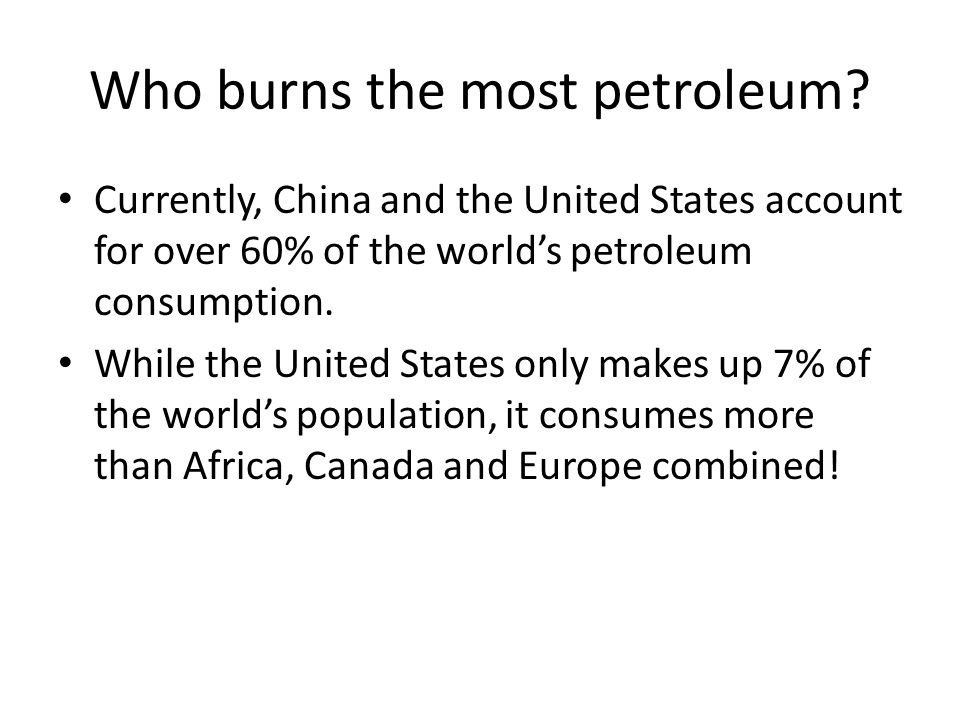 Who burns the most petroleum? Currently, China and the United States account for over 60% of the world's petroleum consumption. While the United State