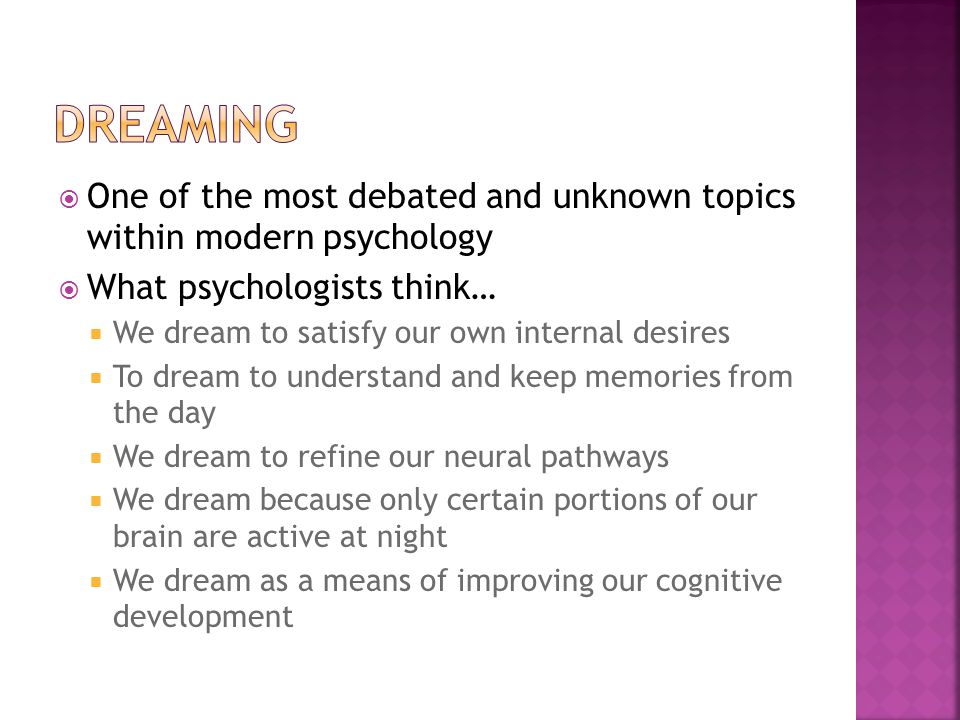  One of the most debated and unknown topics within modern psychology  What psychologists think…  We dream to satisfy our own internal desires  To